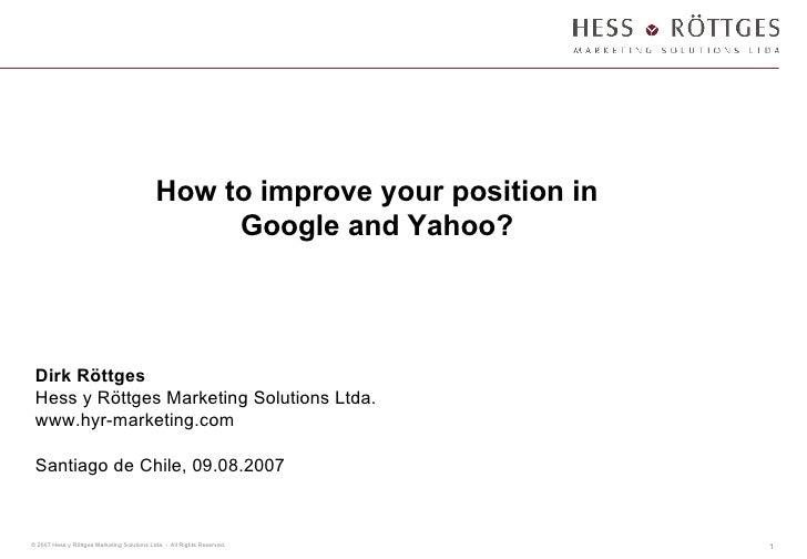How to improve your position in Google and Yahoo? Dirk Röttges Hess y Röttges Marketing Solutions Ltda. www.hyr-marketing....