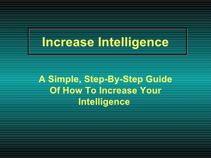 Increase   Intelligence   A Simple, Step-By-Step Guide   Of How To Increase Your Intelligence