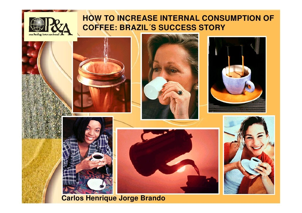 HOW TO INCREASE INTERNAL CONSUMPTION OF      COFFEE: BRAZIL´S SUCCESS STORY     Carlos Henrique Jorge Brando