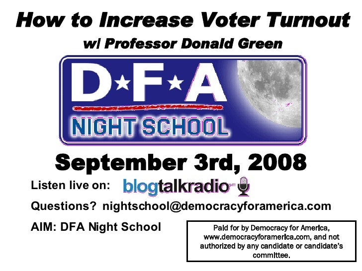 How to Increase Voter Turnout w/ Professor Donald Green September 3rd, 2008 Paid for by Democracy for America, www.democra...