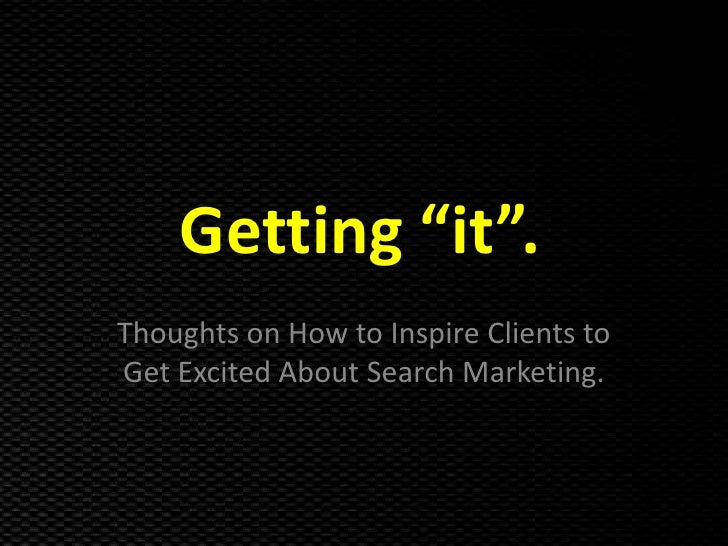 "Getting ""it"".<br />Thoughts on How to Inspire Clients to Get Excited About Search Marketing.<br />"