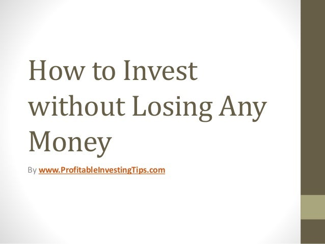 How to Invest without Losing Any Money By www.ProfitableInvestingTips.com