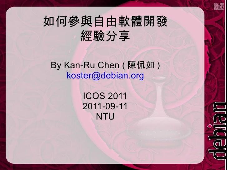 如何參與自由軟體開發 經驗分享 By Kan-Ru Chen (陳侃如) [email_address] ICOS 2011 2011-09-11 NTU