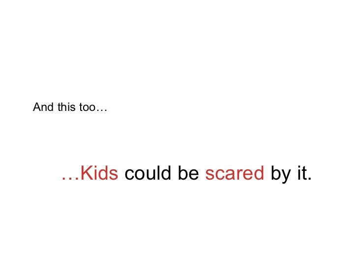 … Kids  could be  scared  by it. And this too…