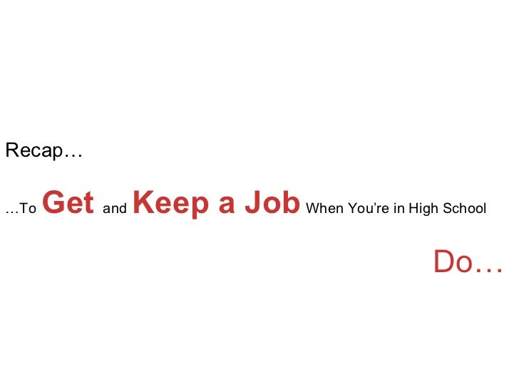 Recap… … To   Get  and   Keep a Job   When You're in High School   Do…