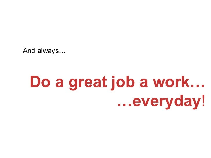 And always… Do a great job a work… …everyday !