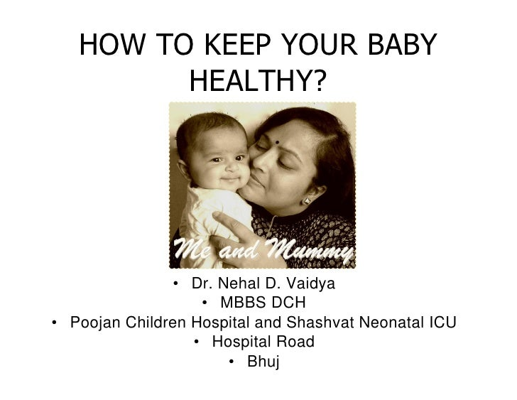 HOW TO KEEP YOUR BABY          HEALTHY?                     • Dr. Nehal D. Vaidya                    • MBBS DCH • Poojan C...