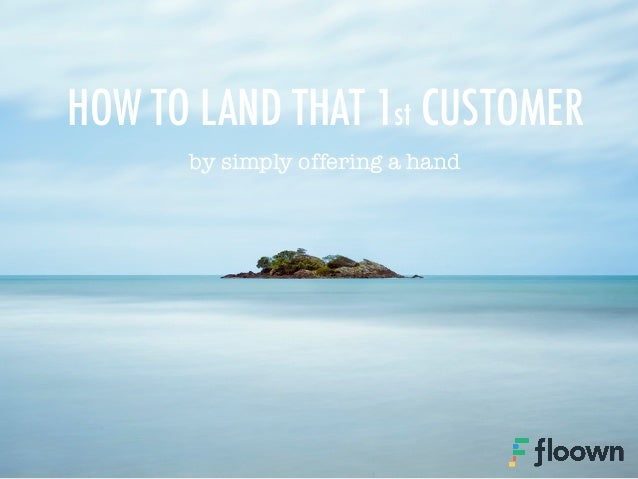 by simply offering a hand HOW TO LAND THAT 1st CUSTOMER