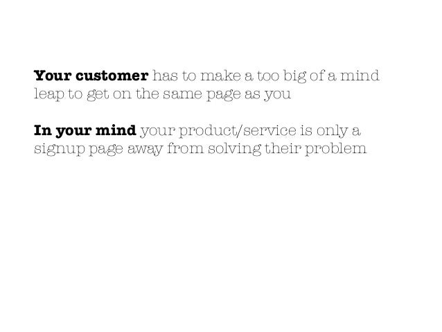 Your customer has to make a too big of a mind leap to get on the same page as you In your mind your product/service is onl...