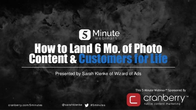 cranberry.com/5minutes #5minutes This 5 Minute Webinar™ Sponsored By How to Land 6 Mo. of Photo Content & Customers for Li...