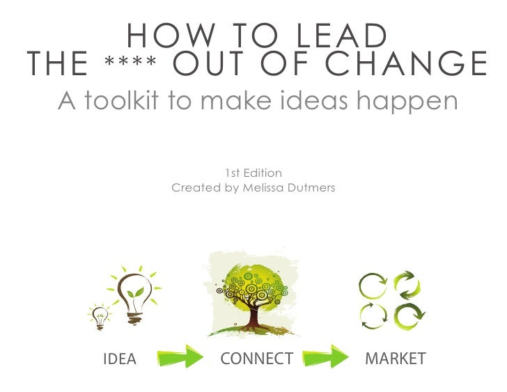 HOW TO LEAD THE **** OUT OF CHANGE  A toolkit to make ideas happen                     1st Edition            Created by M...
