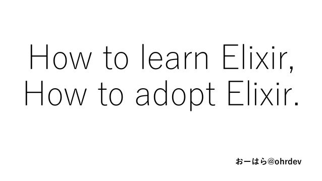 How to learn Elixir, How to adopt Elixir. おーはら@ohrdev