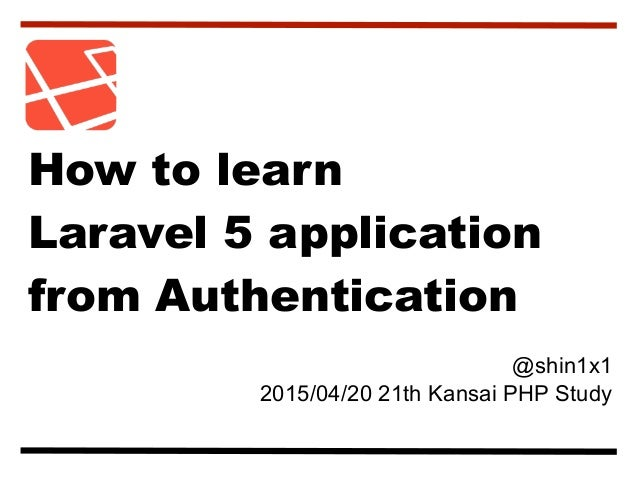 @shin1x1 2015/04/20 21th Kansai PHP Study How to learn Laravel 5 application from Authentication