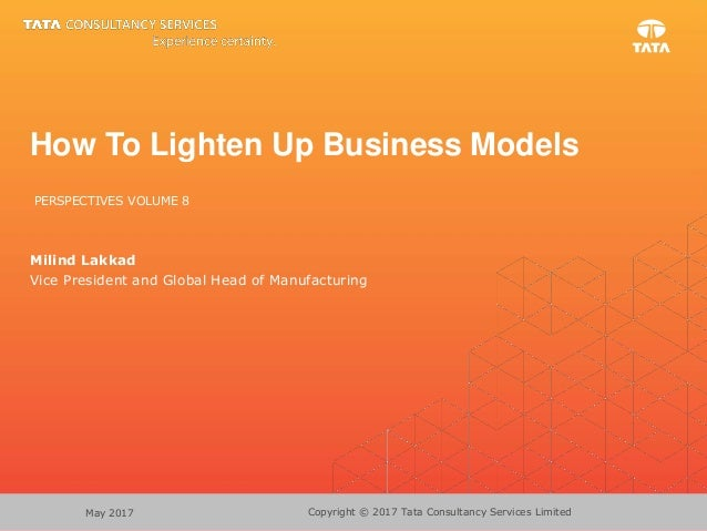 Copyright © 2017 Tata Consultancy Services LimitedMay 2017 How To Lighten Up Business Models PERSPECTIVES VOLUME 8 Milind ...