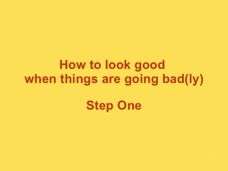 How to look good  when things are going bad(ly) Step One