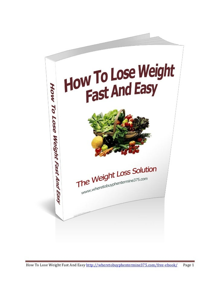 How To Lose Weight Fast And Easy http://wheretobuyphentermine375.com/free-ebook/   Page 1