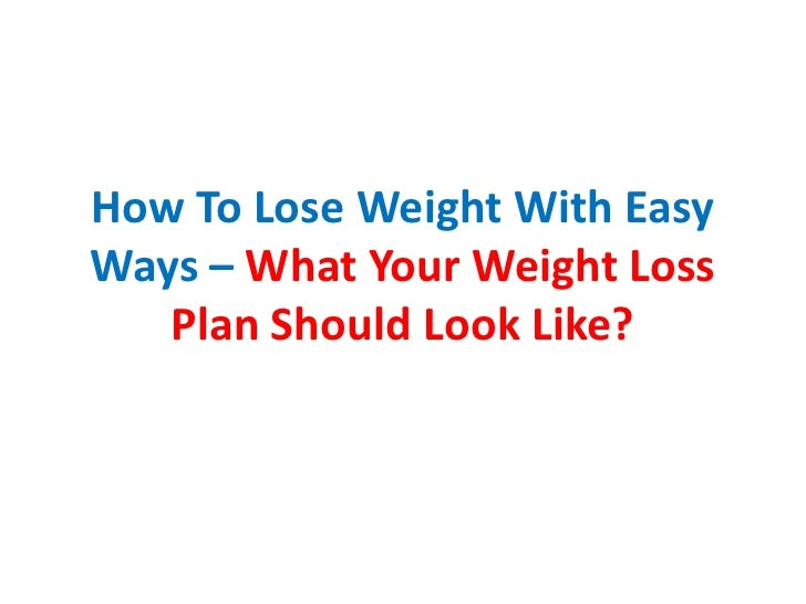 How To Lose Weight With EasyWays – What Your Weight Loss   Plan Should Look Like?