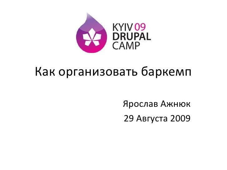 Какорганизоватьбаркемп<br />Ярослав Ажнюк<br />29 Августа 2009<br />