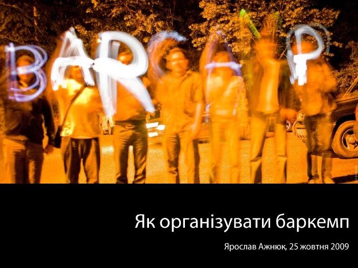 Як організувати баркемп<br />Ярослав Ажнюк, 25 жовтня 2009<br />