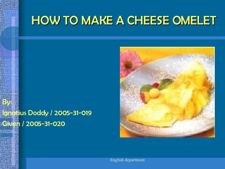 HOW TO MAKE A CHEESE OMELET By: Ignatius Doddy / 2005-31-019 Given / 2005-31-020
