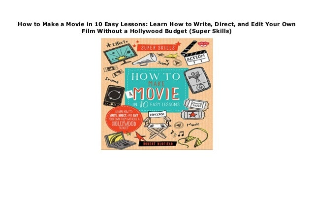 direct and edit your own film without a Hollywood budget Learn how to write How to Make a Movie in 10 Easy Lessons