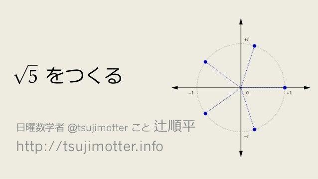 をつくる ⽇曜数学者 @tsujimotter こと 辻順平 http://tsujimotter.info p 5 = e 2⇡i 5 - e 4⇡i 5 - e 6⇡i 5 + e 8⇡i 5