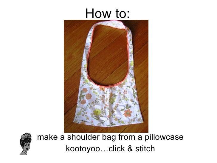 How to: <ul><li>make a shoulder bag from a pillowcase </li></ul><ul><li>kootoyoo…click & stitch </li></ul>
