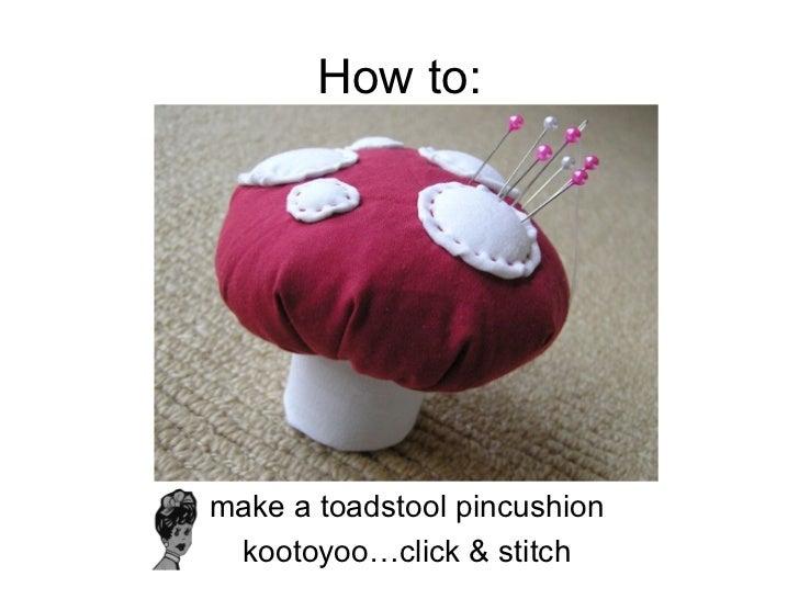 How to: <ul><li>make a toadstool pincushion </li></ul><ul><li>kootoyoo…click & stitch </li></ul>