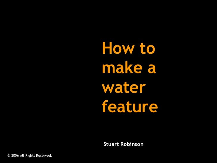 How to make a water feature © 2006 All Rights Reserved.  Stuart Robinson