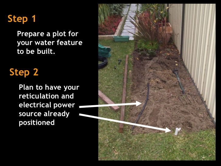 Step 1 Prepare a plot for your water feature to be built.  Step 2 Plan to have your reticulation and electrical power sour...