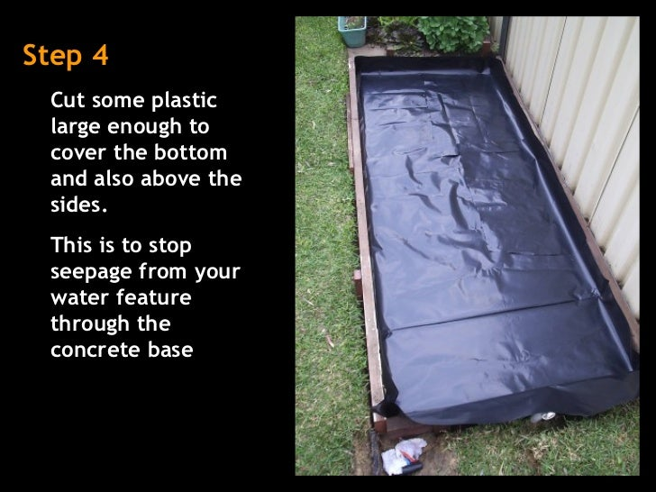 Step 4 Cut some plastic large enough to cover the bottom and also above the sides.  This is to stop seepage from your wate...