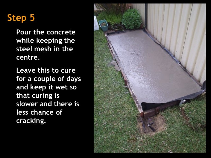 Step 5 Pour the concrete while keeping the steel mesh in the centre. Leave this to cure for a couple of days and keep it w...