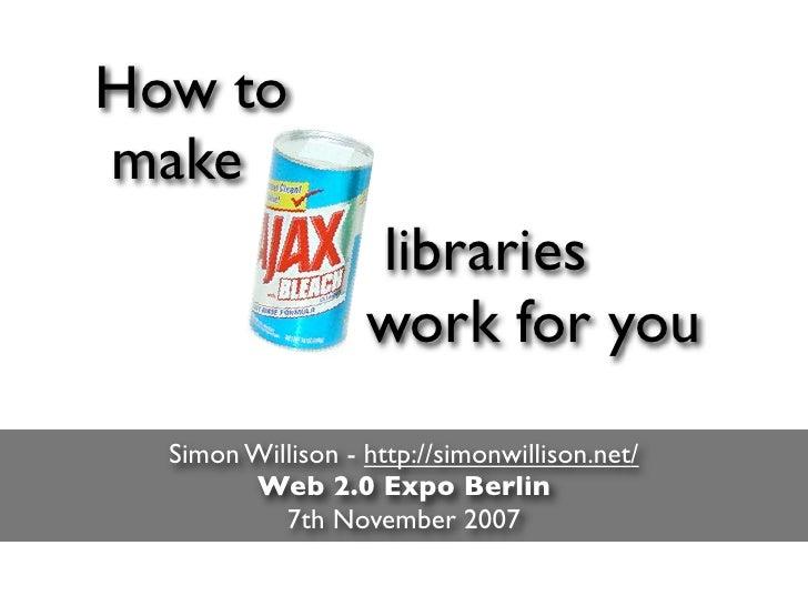 How to make                    libraries                    work for you   Simon Willison - http://simonwillison.net/     ...