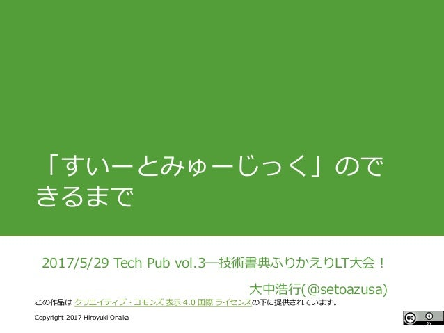 #ccc_g11 Copyright 2017 Hiroyuki Onaka この作品は クリエイティブ・コモンズ 表示 4.0 国際 ライセンスの下に提供されています。 「すいーとみゅーじっく」ので きるまで 2017/5/29 Tech P...