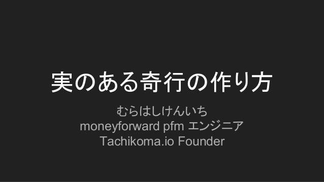 実のある奇行の作り方 むらはしけんいち moneyforward pfm エンジニア Tachikoma.io Founder