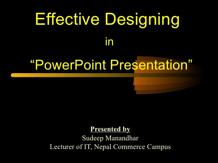 """Effective Designing                   in""""PowerPoint Presentation""""                 Presented by              Sudeep Manandh..."""