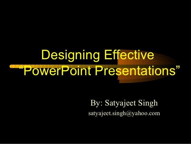 """Designing Effective""""PowerPoint Presentations""""           By: Satyajeet Singh           satyajeet.singh@yahoo.com"""
