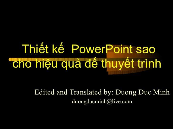 Thiết kế  PowerPoint sao cho hiệu quả để thuyết trình  Edited and Translated by: Duong Duc Minh [email_address]