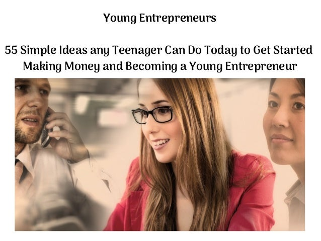 Young Entrepreneurs 55 Simple Ideas any Teenager Can Do Today to Get Started Making Money and Becoming a Young Entrepreneur