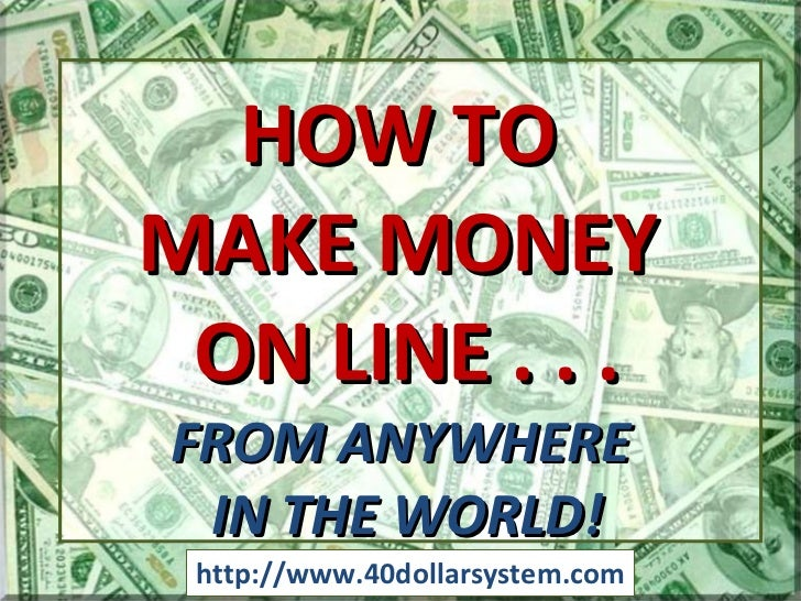 http://www.40dollarsystem.com HOW TO  MAKE MONEY  ON LINE . . . FROM ANYWHERE  IN THE WORLD!