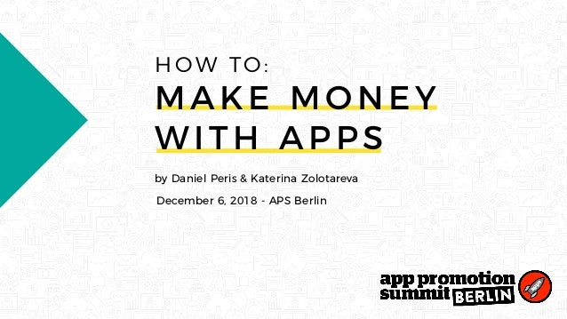 by Daniel Peris & Katerina Zolotareva December 6, 2018 - APS Berlin HOW TO: MAK E MON EY W I T H AP P S