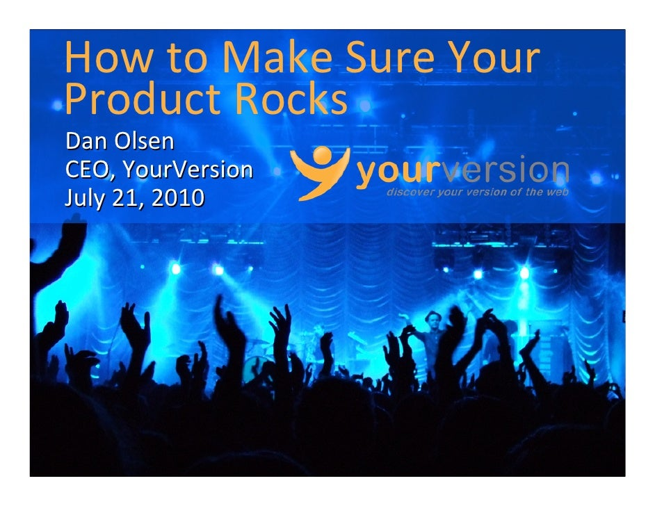 How to Make Sure Your Product Rocks Dan Olsen CEO, YourVersion July 21, 2010                        Copyright © 2010 YourV...