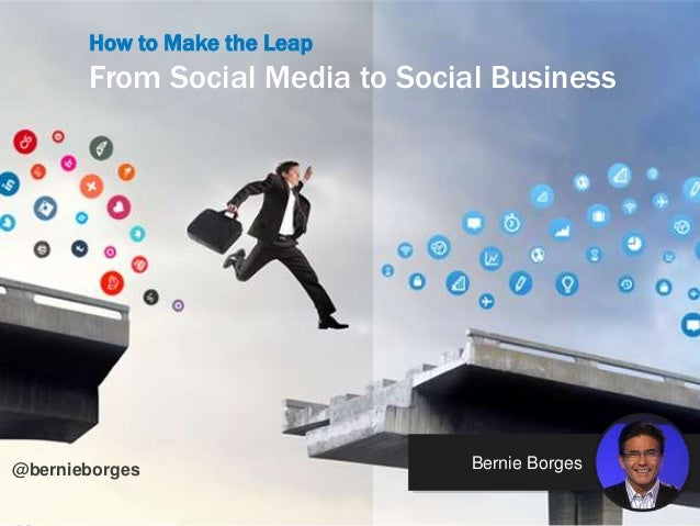 @bernieborg How to Make the Leap From Social Media to Social Business Bernie Borges@bernieborges