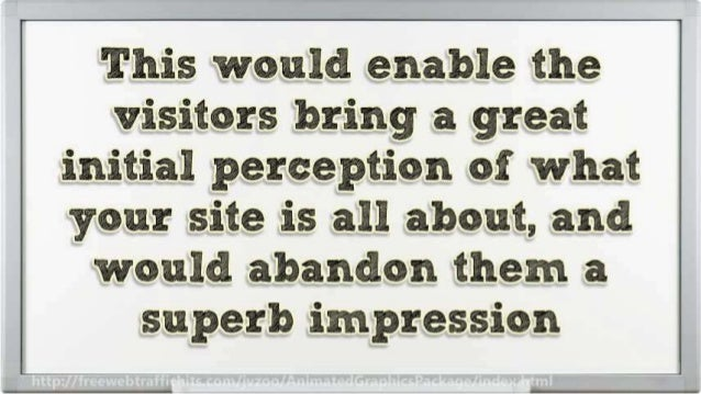 This would enable the visitors bring a great initial perception of what  your site is all about,  and would abandon them a...