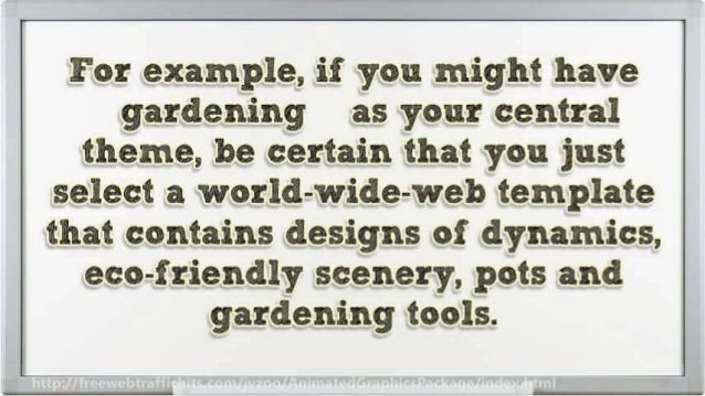 For example,  if you might have gardening as your central theme,  be certain that you just select a world-wide-web templat...