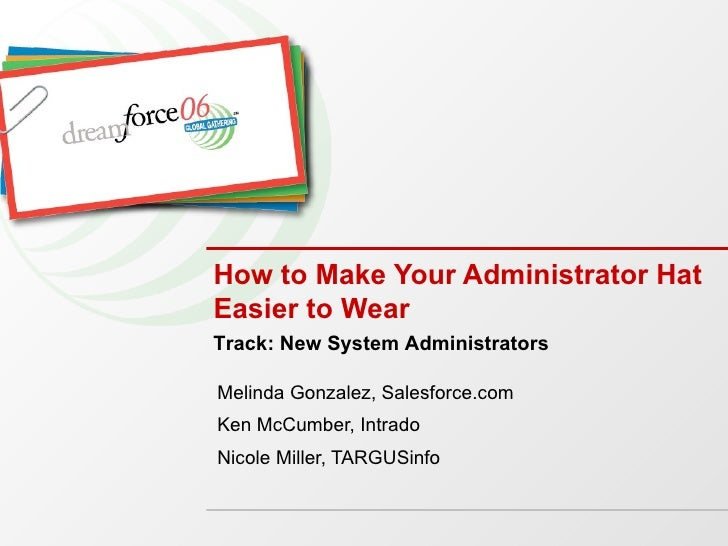 How to Make Your Administrator Hat Easier to Wear Melinda Gonzalez, Salesforce.com Ken McCumber, Intrado Nicole Miller, TA...