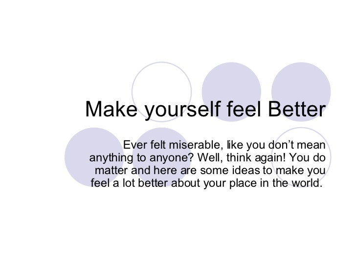 Make yourself feel Better Ever felt miserable, like you don't mean anything to anyone? Well, think again! You do matter an...
