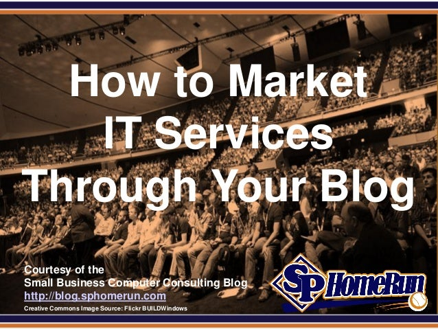 SPHomeRun.com   How to Market    IT Services Through Your Blog  Courtesy of the  Small Business Computer Consulting Blog  ...