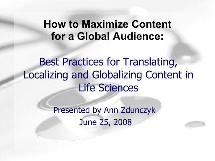 Best Practices for Translating, Localizing and Globalizing Content in Life Sciences Presented by Ann Zdunczyk  June 25, 2008