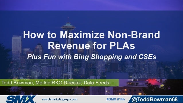 #SMX #14b @ToddBowman68 Todd Bowman, Merkle|RKG Director, Data Feeds How to Maximize Non-Brand Revenue for PLAs Plus Fun w...